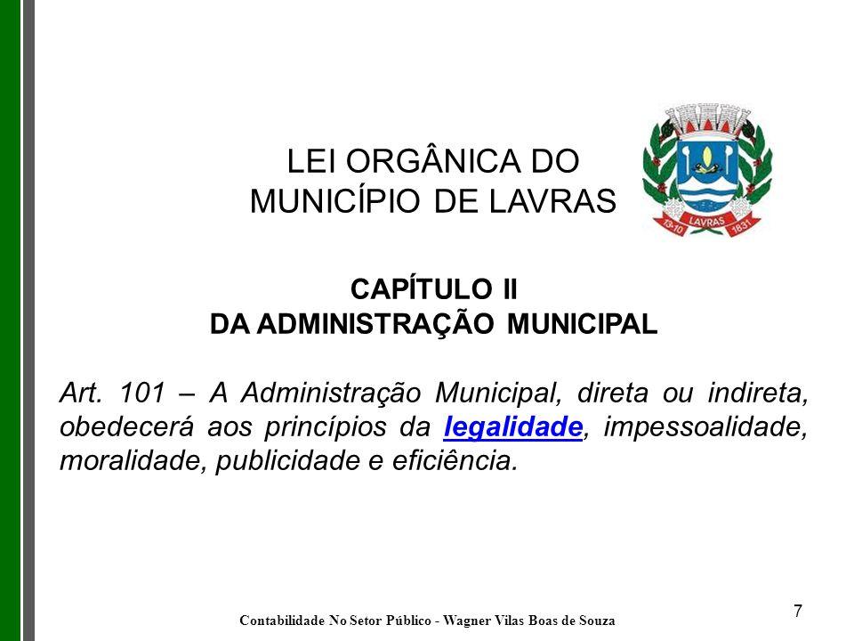 7 LEI ORGÂNICA DO MUNICÍPIO DE LAVRAS CAPÍTULO II DA ADMINISTRAÇÃO MUNICIPAL Art. 101 – A Administração Municipal, direta ou indireta, obedecerá aos p