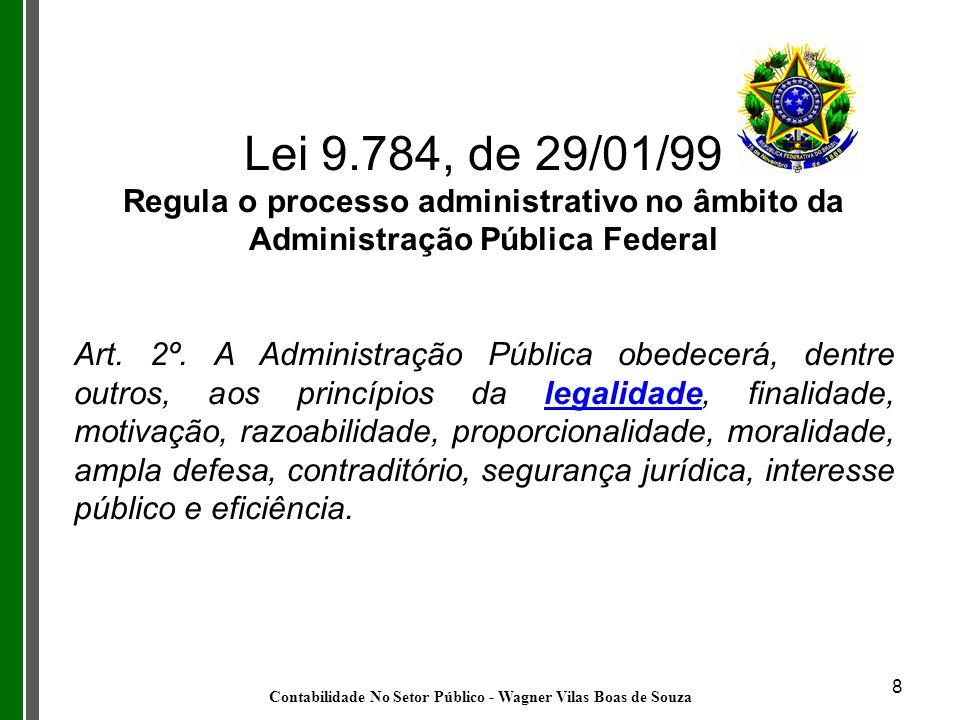8 Lei 9.784, de 29/01/99 Regula o processo administrativo no âmbito da Administração Pública Federal Art. 2º. A Administração Pública obedecerá, dentr