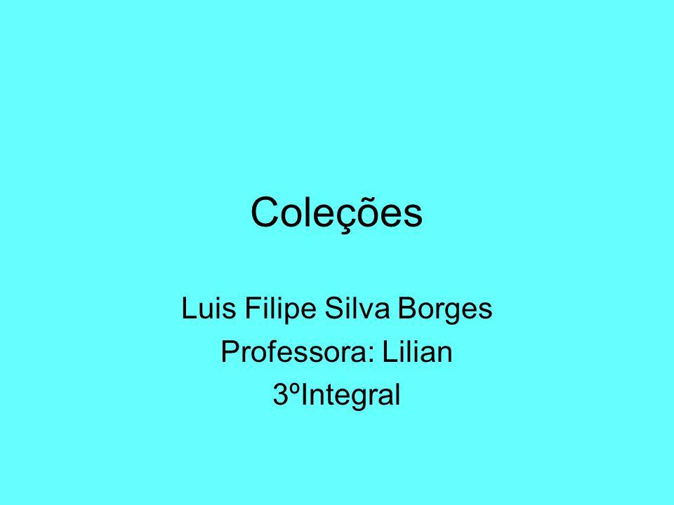 Coleções Luis Filipe Silva Borges Professora: Lilian 3ºIntegral