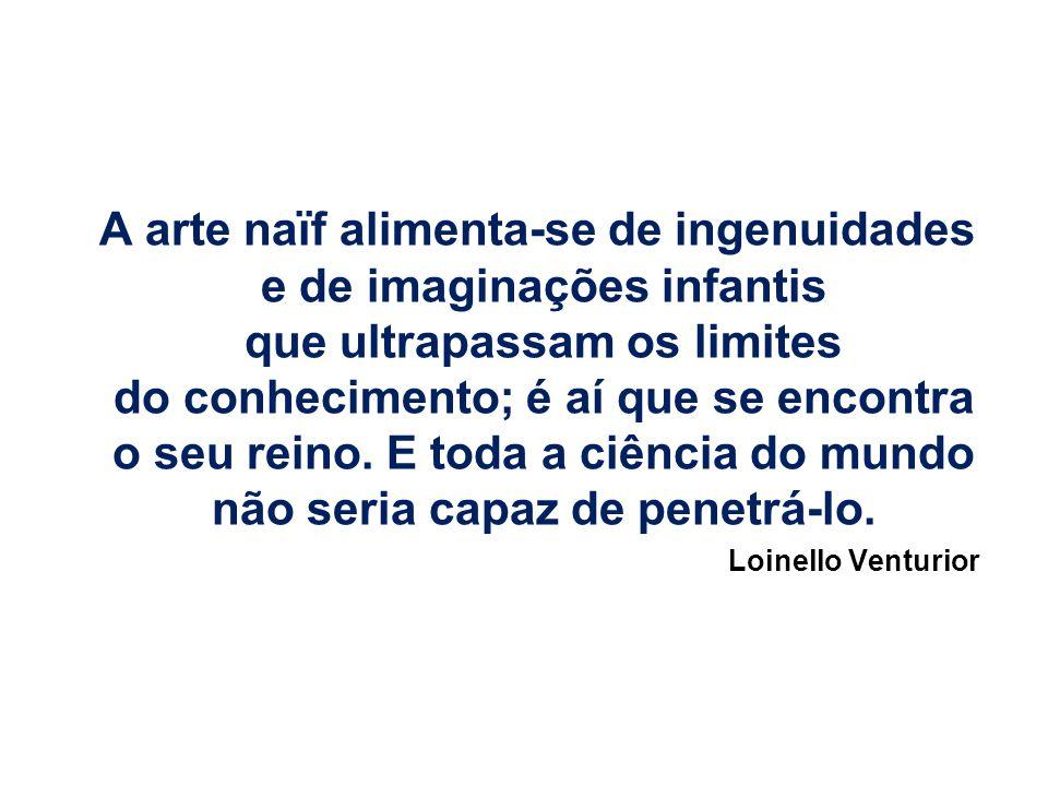 A arte naïf alimenta-se de ingenuidades e de imaginações infantis que ultrapassam os limites do conhecimento; é aí que se encontra o seu reino.