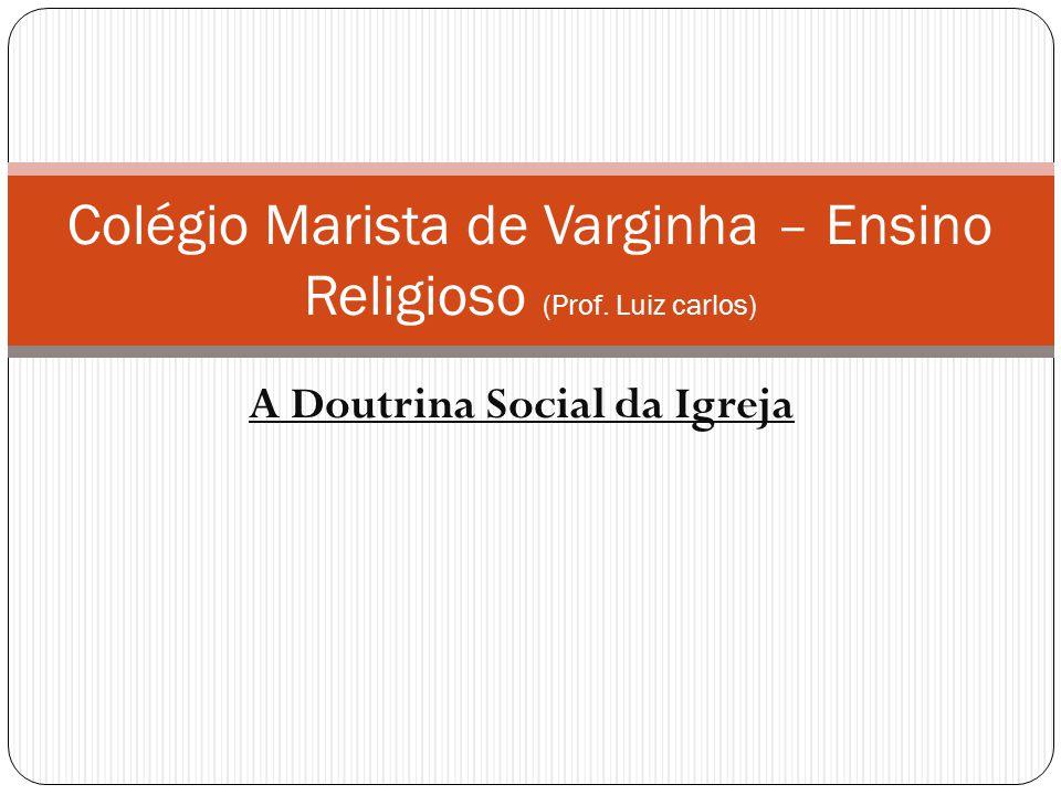 A Doutrina Social da Igreja Colégio Marista de Varginha – Ensino Religioso (Prof. Luiz carlos)