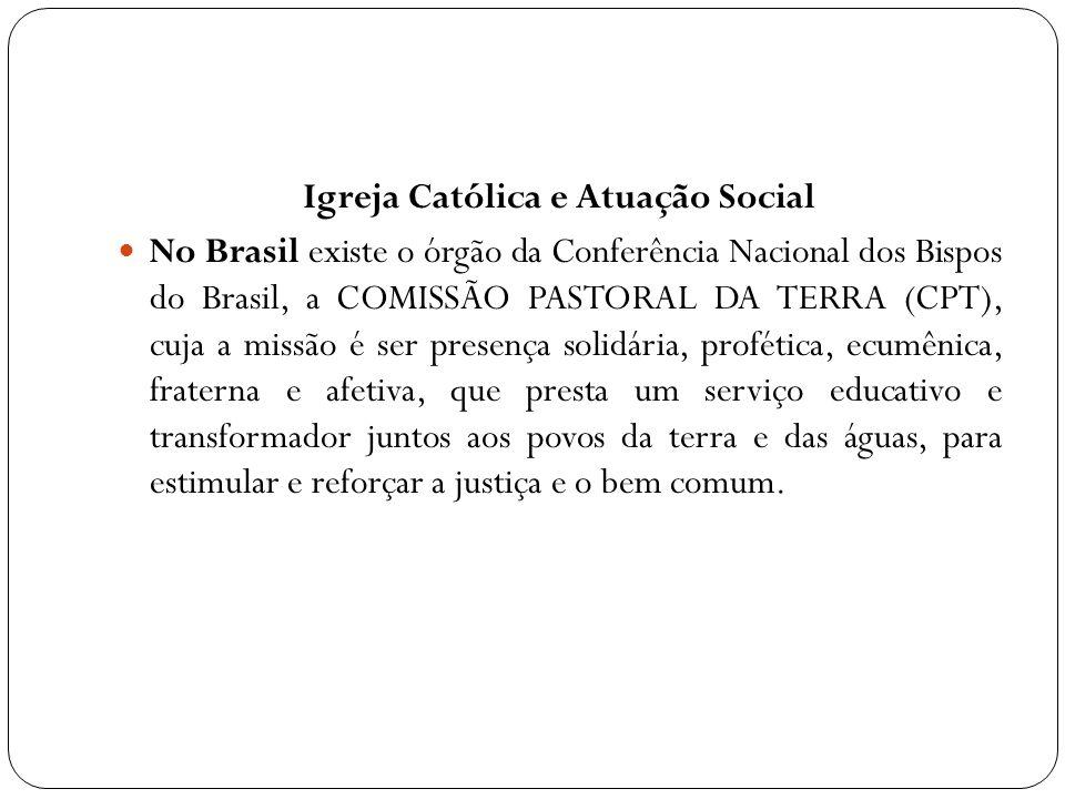 Igreja Católica e Atuação Social No Brasil existe o órgão da Conferência Nacional dos Bispos do Brasil, a COMISSÃO PASTORAL DA TERRA (CPT), cuja a mis