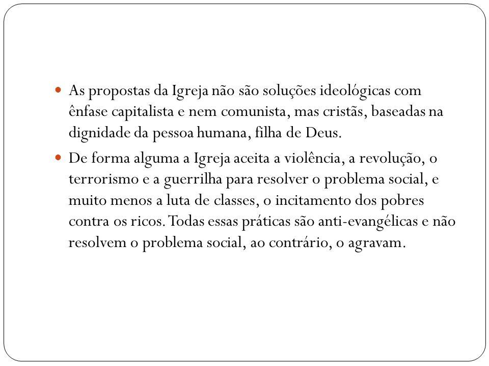 As propostas da Igreja não são soluções ideológicas com ênfase capitalista e nem comunista, mas cristãs, baseadas na dignidade da pessoa humana, filha