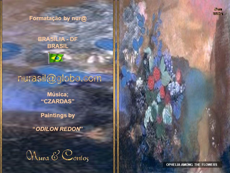 OPHELIA AMONG THE FLOWERS Formatação by nur@ BRASÍLIA - DF BRASIL Música; CZARDAS Paintings by ODILON REDON