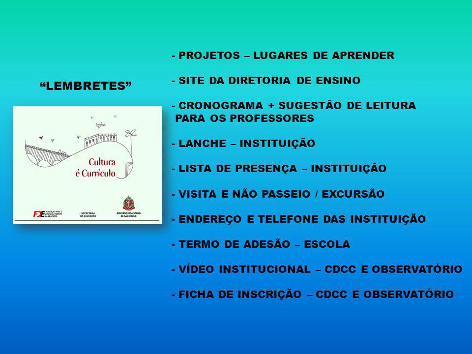 - PROJETOS – LUGARES DE APRENDER - SITE DA DIRETORIA DE ENSINO - CRONOGRAMA + SUGESTÃO DE LEITURA PARA OS PROFESSORES - LANCHE – INSTITUIÇÃO - LISTA DE PRESENÇA – INSTITUIÇÃO - VISITA E NÃO PASSEIO / EXCURSÃO - ENDEREÇO E TELEFONE DAS INSTITUIÇÃO - TERMO DE ADESÃO – ESCOLA - VÍDEO INSTITUCIONAL – CDCC E OBSERVATÓRIO - FICHA DE INSCRIÇÃO – CDCC E OBSERVATÓRIO LEMBRETES