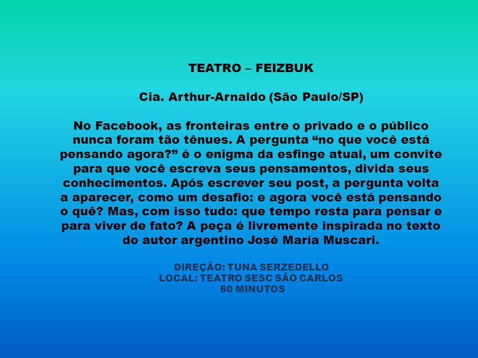 TEATRO – FEIZBUK Cia. Arthur-Arnaldo (São Paulo/SP) No Facebook, as fronteiras entre o privado e o público nunca foram tão tênues. A pergunta no que v