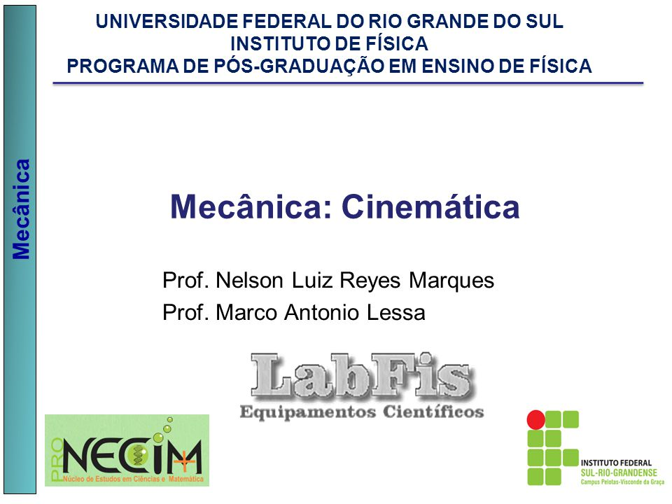 Mecânica Prof. Nelson Luiz Reyes Marques Prof. Marco Antonio Lessa Mecânica: Cinemática UNIVERSIDADE FEDERAL DO RIO GRANDE DO SUL INSTITUTO DE FÍSICA