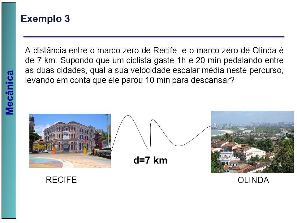 Mecânica Exemplo 3 A distância entre o marco zero de Recife e o marco zero de Olinda é de 7 km. Supondo que um ciclista gaste 1h e 20 min pedalando en