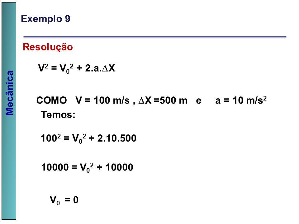 Mecânica Resolução V 2 = V 0 2 + 2.a. X COMO V = 100 m/s, X =500 m e a = 10 m/s 2 Temos: 100 2 = V 0 2 + 2.10.500 10000 = V 0 2 + 10000 V 0 = 0 Exempl