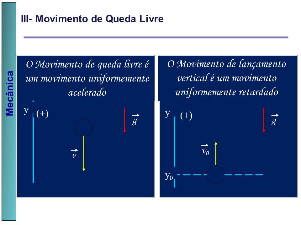 Mecânica III- Movimento de Queda Livre g v O Movimento de queda livre é um movimento uniformemente acelerado (+) y g v0v0 O Movimento de lançamento ve