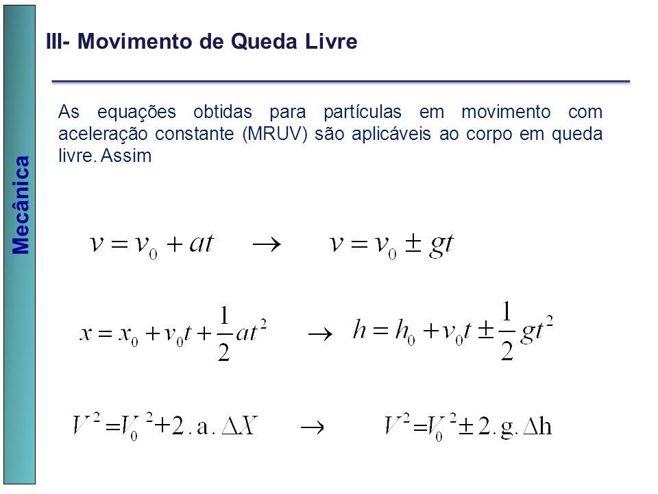 Mecânica III- Movimento de Queda Livre As equações obtidas para partículas em movimento com aceleração constante (MRUV) são aplicáveis ao corpo em que