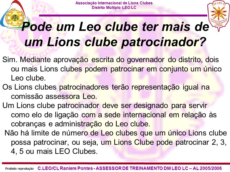 Associação Internacional de Lions Clubes Distrito Múltiplo LEO LC Proibido reprodução C.LEO/CL Raniere Pontes - ASSESSOR DE TREINAMENTO DM LEO LC – AL 2005/2006 Podem os Núcleos de clubes ou Lioness clubes patrocinar Leo clubes.