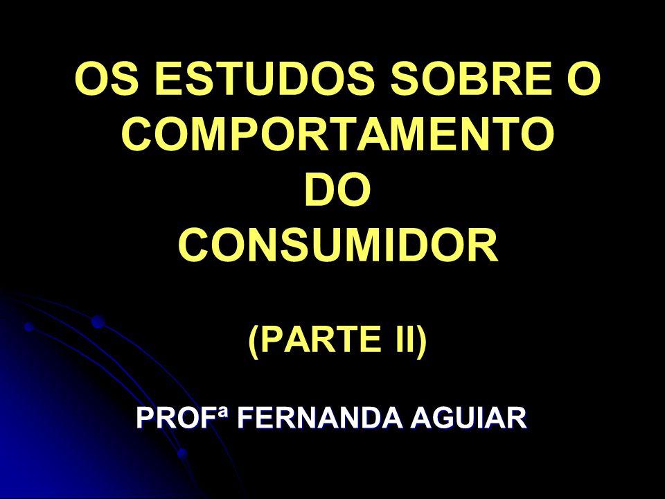 OS ESTUDOS SOBRE O COMPORTAMENTO DO CONSUMIDOR (PARTE II) PROFª FERNANDA AGUIAR