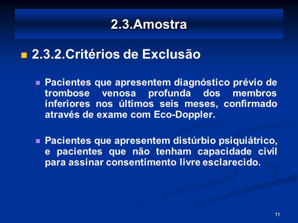 11 2.3.Amostra 2.3.2.Critérios de Exclusão Pacientes que apresentem diagnóstico prévio de trombose venosa profunda dos membros inferiores nos últimos seis meses, confirmado através de exame com Eco-Doppler.