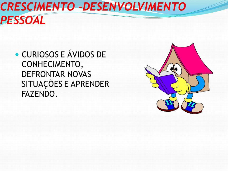 CRESCIMENTO –DESENVOLVIMENTO PESSOAL CURIOSOS E ÁVIDOS DE CONHECIMENTO, DEFRONTAR NOVAS SITUAÇÕES E APRENDER FAZENDO.