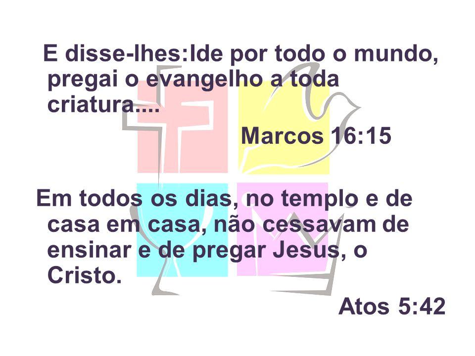 E disse-lhes:Ide por todo o mundo, pregai o evangelho a toda criatura.... Marcos 16:15 Em todos os dias, no templo e de casa em casa, não cessavam de