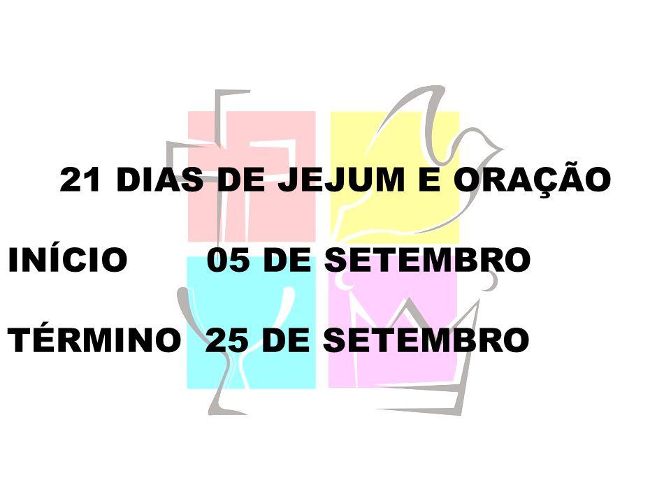 21 DIAS DE JEJUM E ORAÇÃO INÍCIO 05 DE SETEMBRO TÉRMINO 25 DE SETEMBRO