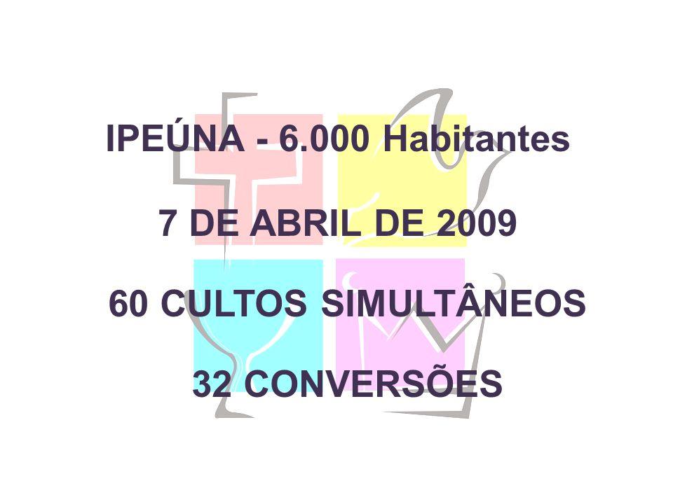 IPEÚNA - 6.000 Habitantes 7 DE ABRIL DE 2009 60 CULTOS SIMULTÂNEOS 32 CONVERSÕES