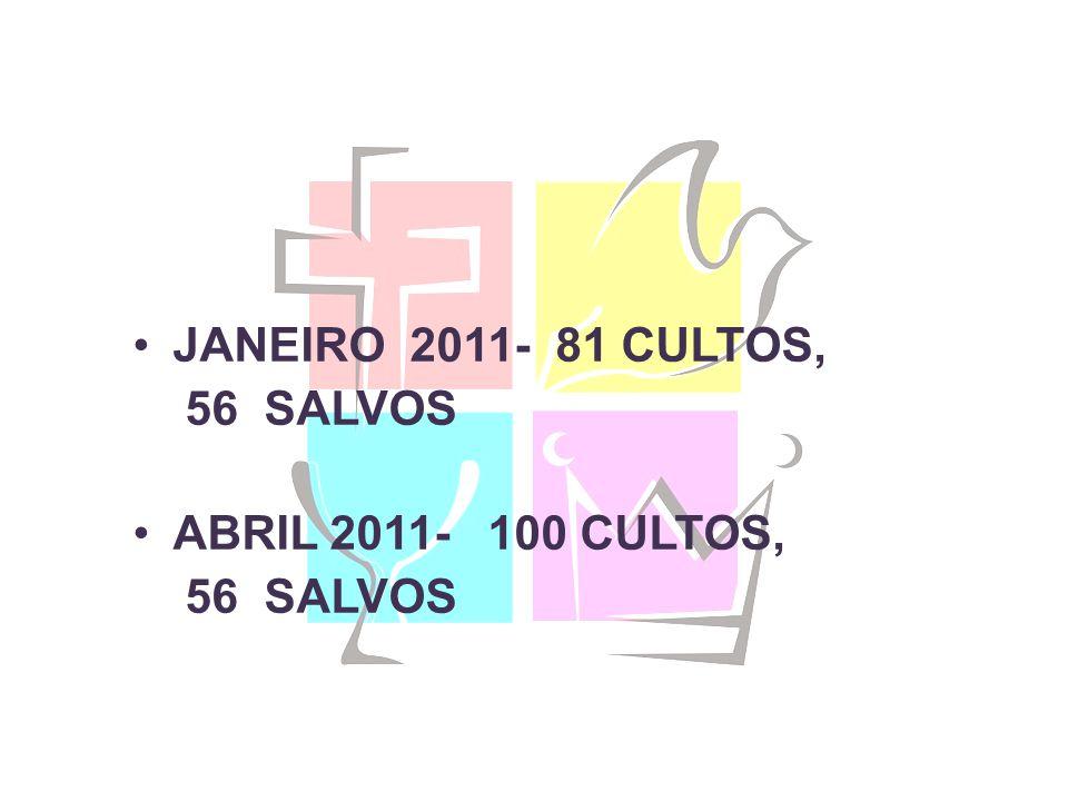 JANEIRO 2011- 81 CULTOS, 56 SALVOS ABRIL 2011- 100 CULTOS, 56 SALVOS