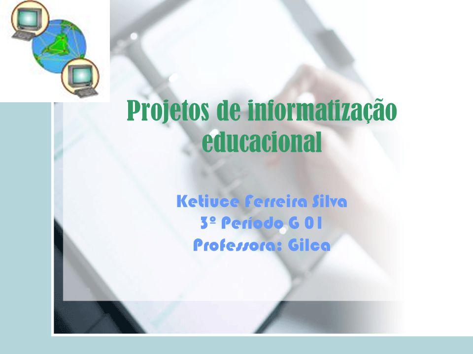 Projetos de informatização educacional Ketiuce Ferreira Silva 3º Período G 01 Professora: Gilca
