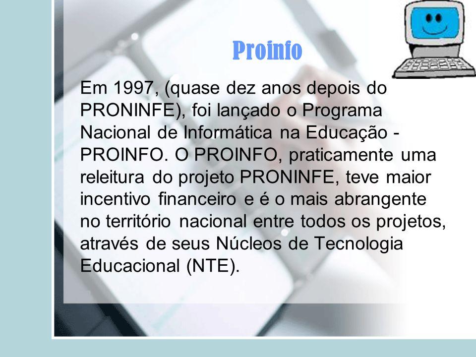 Proinfo Em 1997, (quase dez anos depois do PRONINFE), foi lançado o Programa Nacional de Informática na Educação - PROINFO. O PROINFO, praticamente um