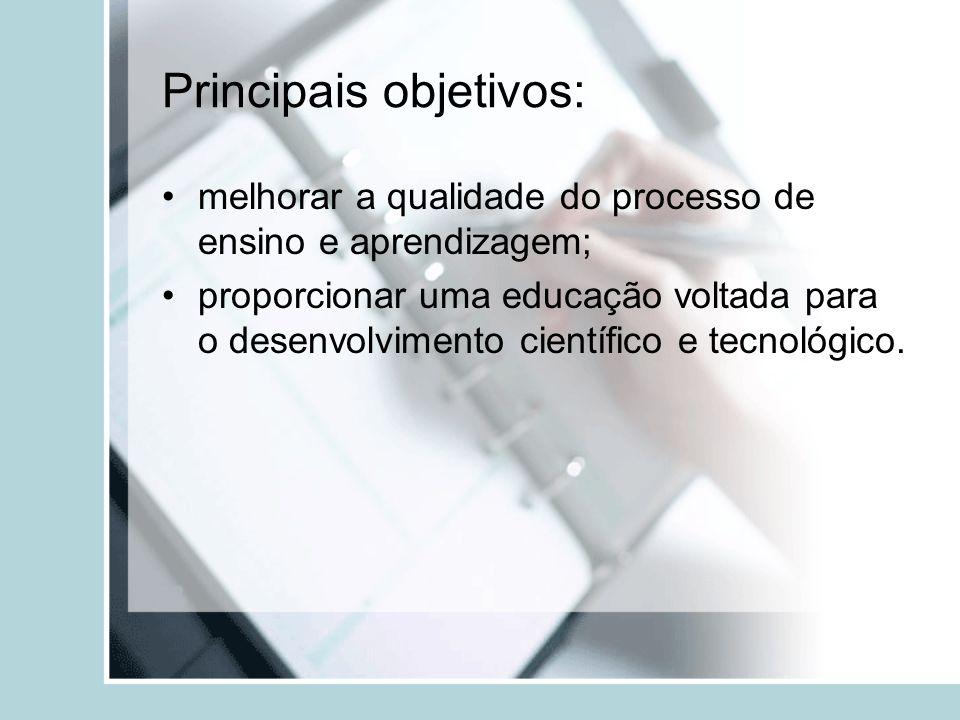 Principais objetivos: melhorar a qualidade do processo de ensino e aprendizagem; proporcionar uma educação voltada para o desenvolvimento científico e