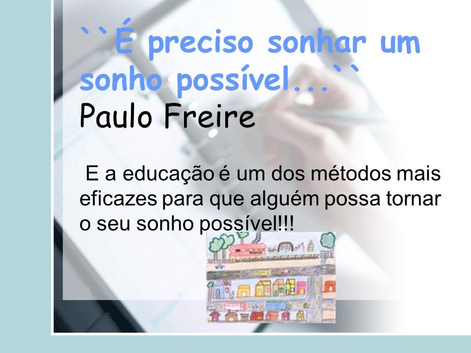 ``É preciso sonhar um sonho possível...`` Paulo Freire E a educação é um dos métodos mais eficazes para que alguém possa tornar o seu sonho possível!!