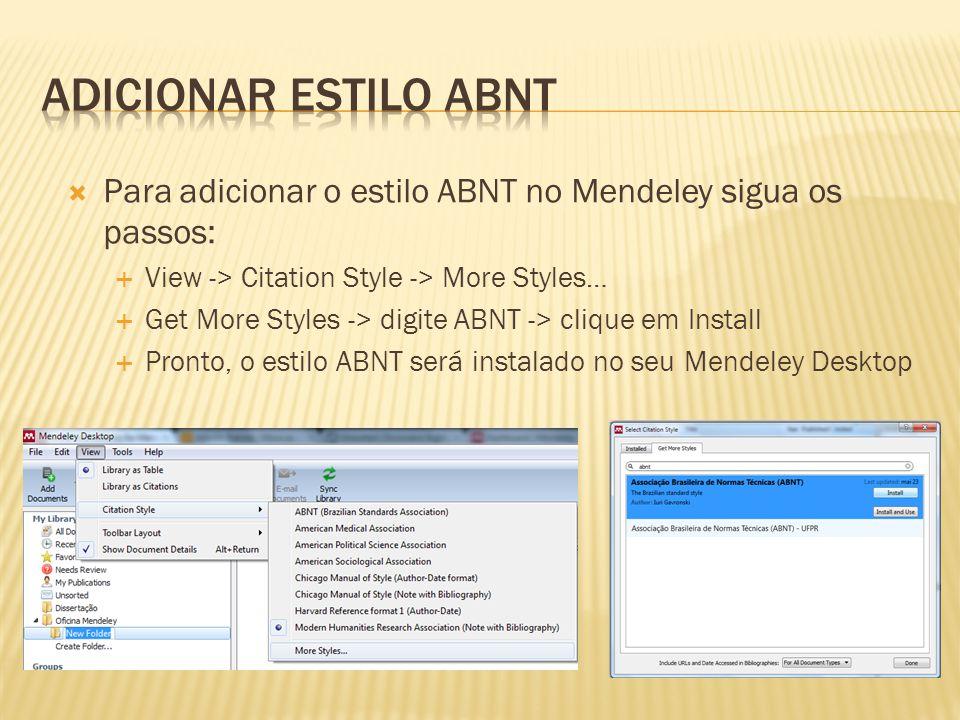 Para adicionar o estilo ABNT no Mendeley sigua os passos: View -> Citation Style -> More Styles… Get More Styles -> digite ABNT -> clique em Install Pronto, o estilo ABNT será instalado no seu Mendeley Desktop