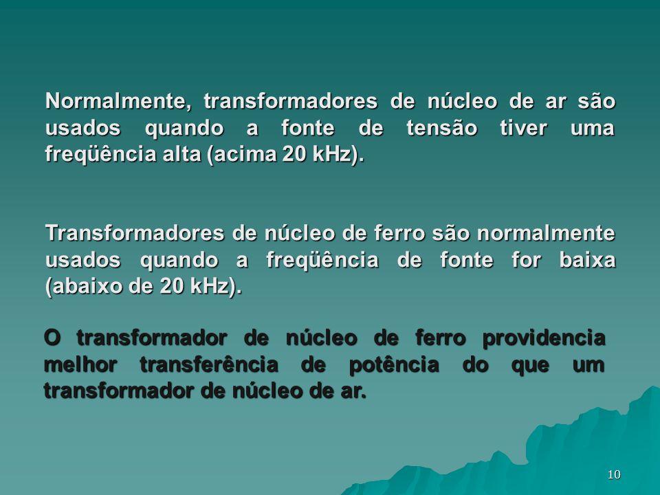 10 Normalmente, transformadores de núcleo de ar são usados quando a fonte de tensão tiver uma freqüência alta (acima 20 kHz). Transformadores de núcle