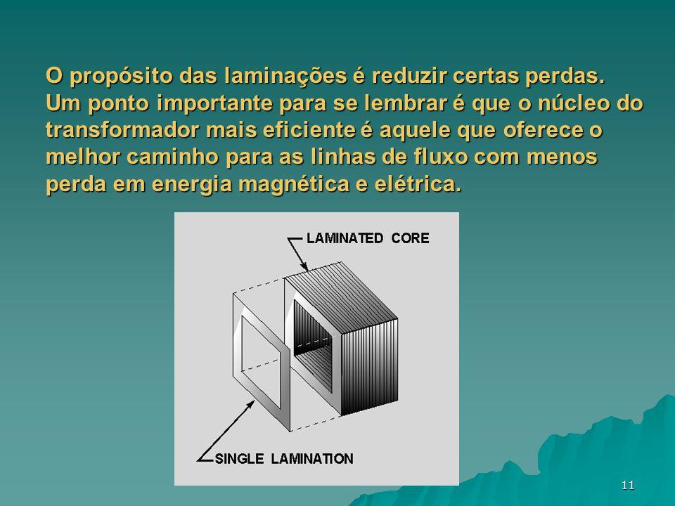 11 O propósito das laminações é reduzir certas perdas. Um ponto importante para se lembrar é que o núcleo do transformador mais eficiente é aquele que