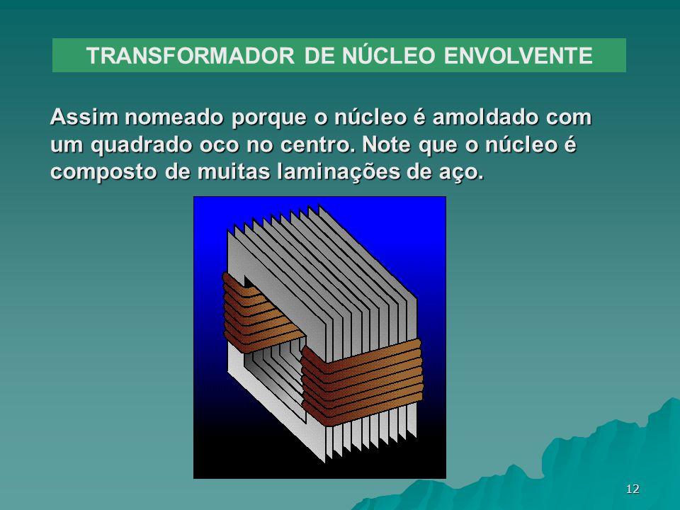 12 TRANSFORMADOR DE NÚCLEO ENVOLVENTE Assim nomeado porque o núcleo é amoldado com um quadrado oco no centro. Note que o núcleo é composto de muitas l