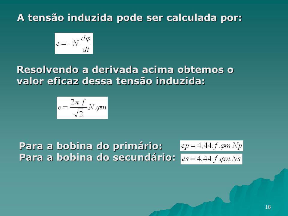 18 A tensão induzida pode ser calculada por: Resolvendo a derivada acima obtemos o valor eficaz dessa tensão induzida: Para a bobina do primário: Para