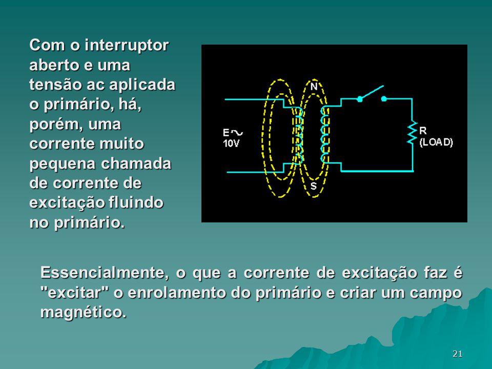 21 Com o interruptor aberto e uma tensão ac aplicada o primário, há, porém, uma corrente muito pequena chamada de corrente de excitação fluindo no pri
