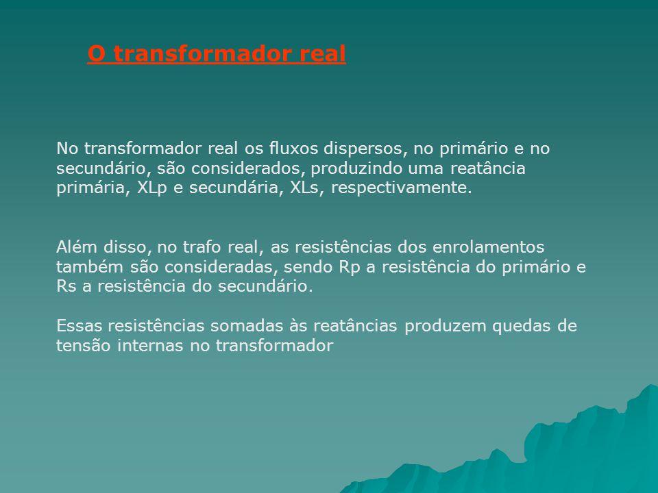 O transformador real No transformador real os fluxos dispersos, no primário e no secundário, são considerados, produzindo uma reatância primária, XLp