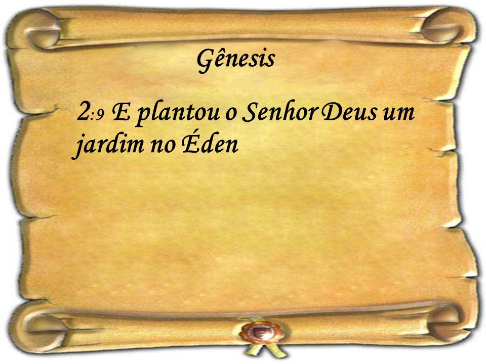 2 :9 E plantou o Senhor Deus um jardim no Éden
