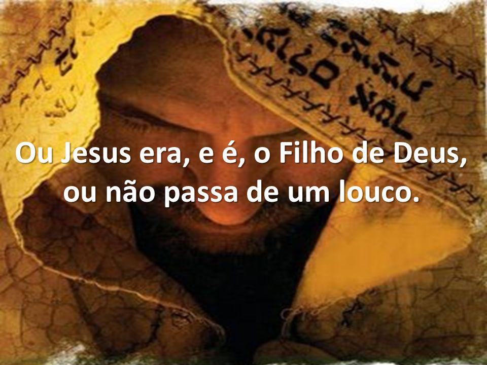 Ou Jesus era, e é, o Filho de Deus, ou não passa de um louco.