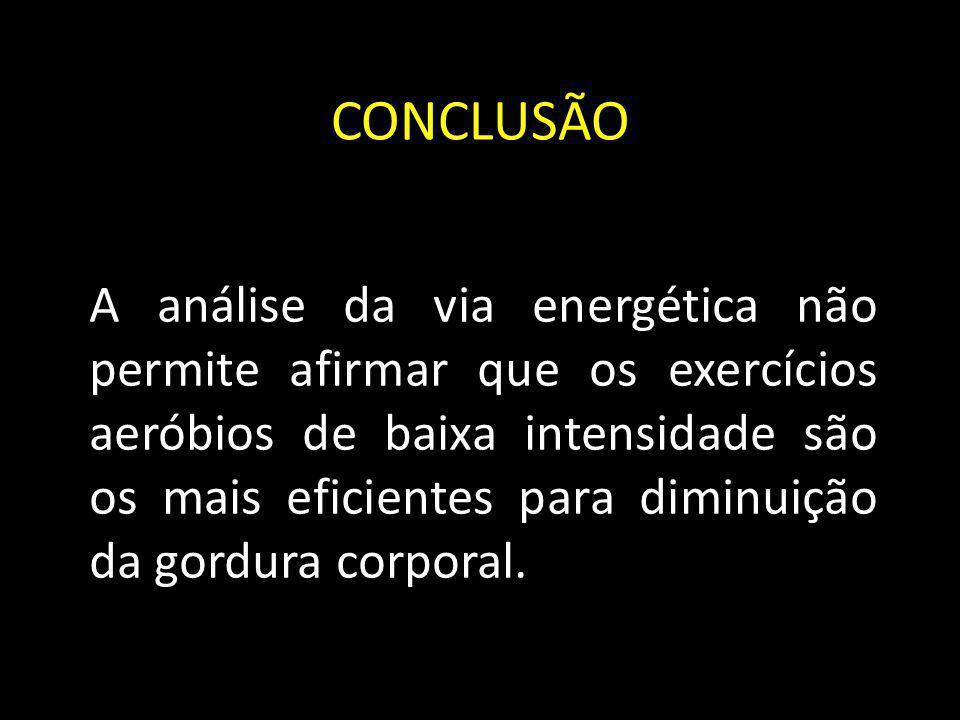 CONCLUSÃO A análise da via energética não permite afirmar que os exercícios aeróbios de baixa intensidade são os mais eficientes para diminuição da go