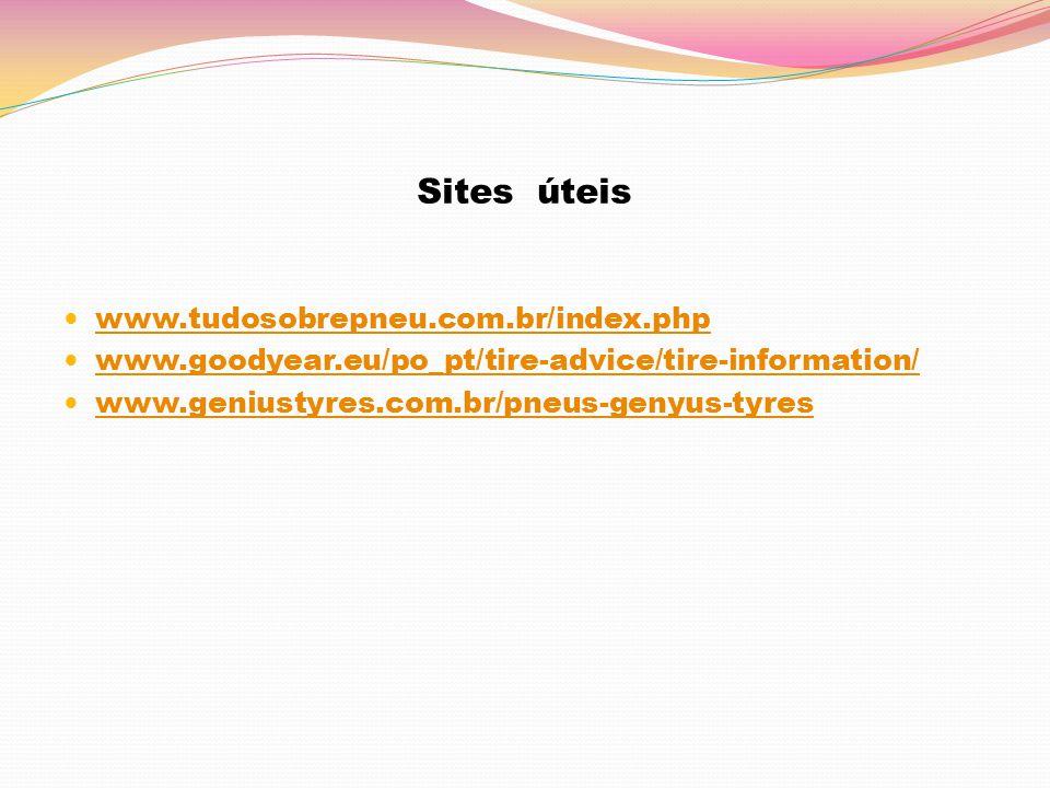 Sites úteis www.tudosobrepneu.com.br/index.php www.goodyear.eu/po_pt/tire-advice/tire-information/ www.geniustyres.com.br/pneus-genyus-tyres