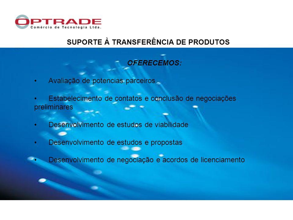 OFERECEMOS: Avaliação de potencias parceiros Estabelecimento de contatos e conclusão de negociações preliminares Desenvolvimento de estudos de viabilidade Desenvolvimento de estudos e propostas Desenvolvimento de negociação e acordos de licenciamento SUPORTE À TRANSFERÊNCIA DE PRODUTOS