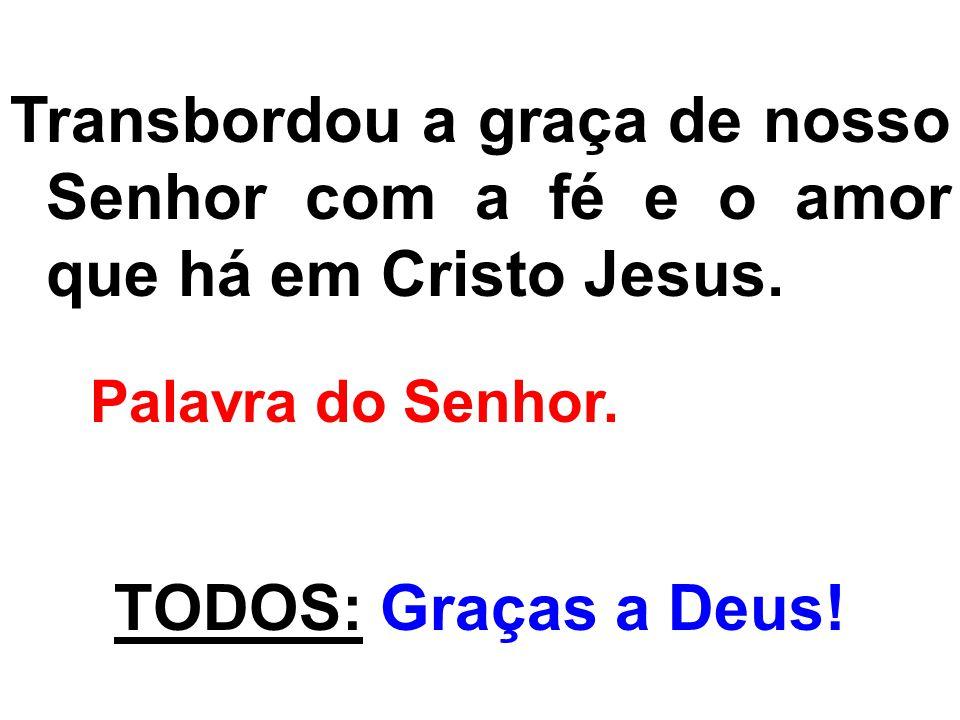 Transbordou a graça de nosso Senhor com a fé e o amor que há em Cristo Jesus. Palavra do Senhor. TODOS: Graças a Deus!
