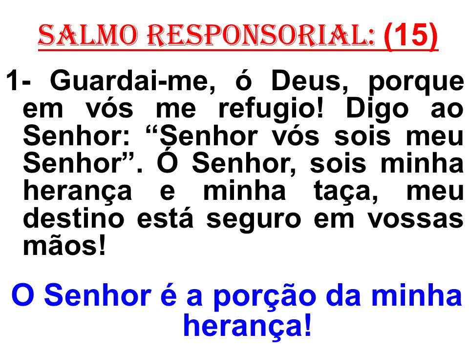 salmo responsorial: (15) 1- Guardai-me, ó Deus, porque em vós me refugio! Digo ao Senhor: Senhor vós sois meu Senhor. Ó Senhor, sois minha herança e m