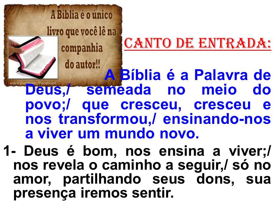 CANTO de ENTRADA: A Bíblia é a Palavra de Deus,/ semeada no meio do povo;/ que cresceu, cresceu e nos transformou,/ ensinando-nos a viver um mundo nov
