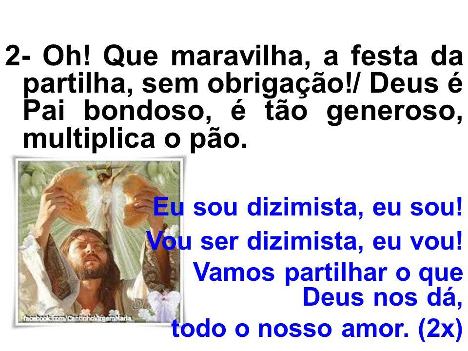 2- Oh! Que maravilha, a festa da partilha, sem obrigação!/ Deus é Pai bondoso, é tão generoso, multiplica o pão. Eu sou dizimista, eu sou! Vou ser diz