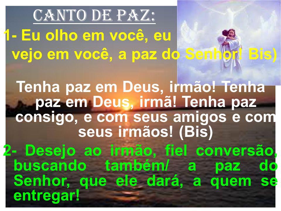 canto de paz: 1- Eu olho em você, eu vejo em você, a paz do Senhor! Bis) Tenha paz em Deus, irmão! Tenha paz em Deus, irmã! Tenha paz consigo, e com s
