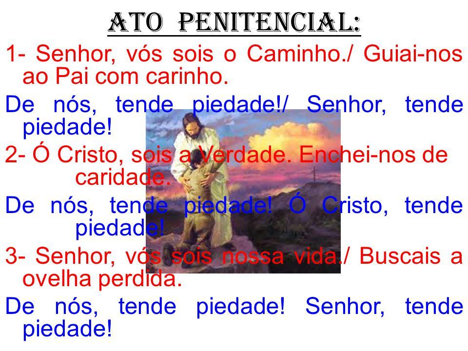 ATO PENITENCIAL: 1- Senhor, vós sois o Caminho./ Guiai-nos ao Pai com carinho. De nós, tende piedade!/ Senhor, tende piedade! 2- Ó Cristo, sois a Verd