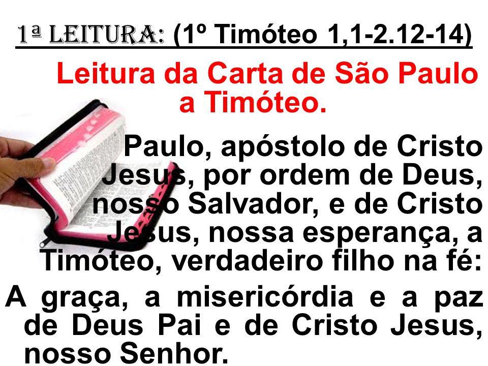 1ª LEITURA: (1º Timóteo 1,1-2.12-14) Leitura da Carta de São Paulo a Timóteo. Paulo, apóstolo de Cristo Jesus, por ordem de Deus, nosso Salvador, e de
