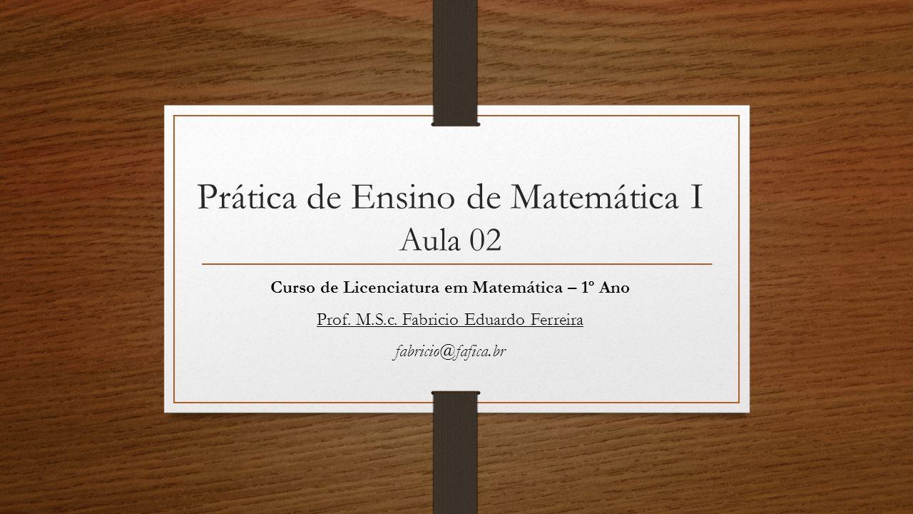 Prática de Ensino de Matemática I Aula 02 Curso de Licenciatura em Matemática – 1º Ano Prof. M.S.c. Fabricio Eduardo Ferreira fabricio@fafica.br