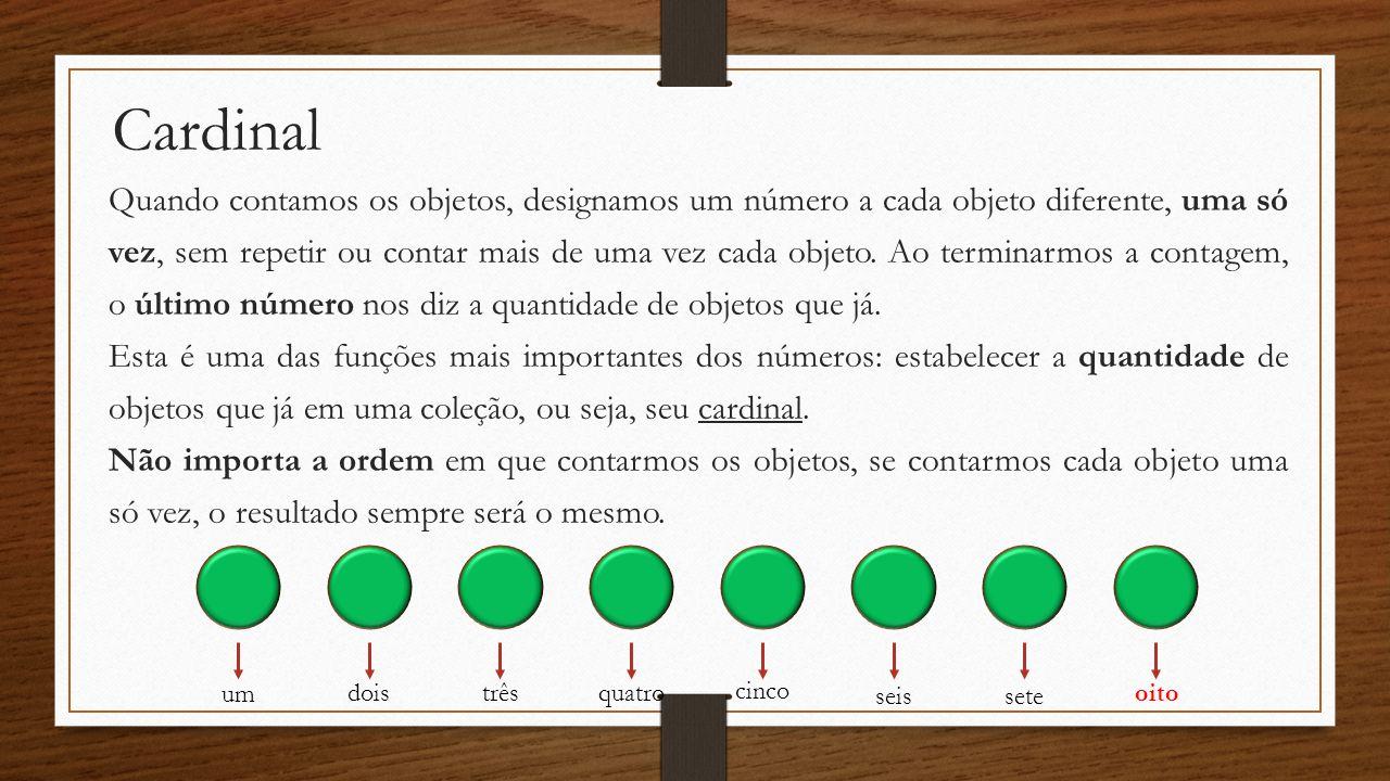 Cardinal Quando contamos os objetos, designamos um número a cada objeto diferente, uma só vez, sem repetir ou contar mais de uma vez cada objeto. Ao t