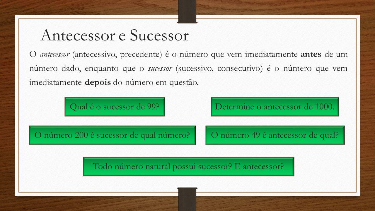 Antecessor e Sucessor O antecessor (antecessivo, precedente) é o número que vem imediatamente antes de um número dado, enquanto que o sucessor (sucess