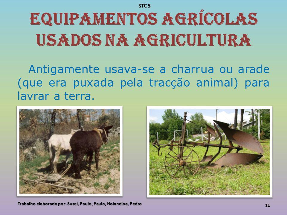 Equipamentos agrícolas usados na agricultura Antigamente usava-se a charrua ou arade (que era puxada pela tracção animal) para lavrar a terra. Trabalh